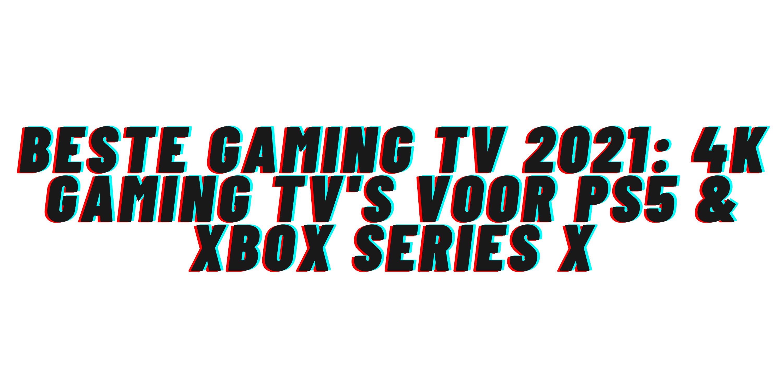 Beste gaming TV 2021: 4K gaming tv's voor PS5 & Xbox Series X