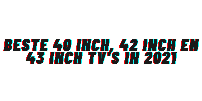 Beste 40 inch, 42 inch en 43 inch tv's in 2021