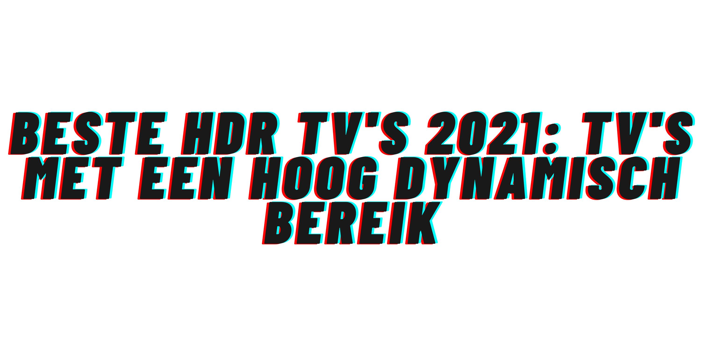 Beste HDR tv's 2021: tv's met een hoog dynamisch bereik