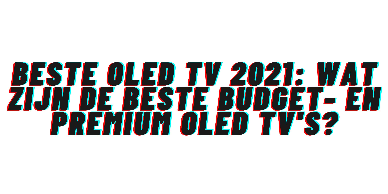 Beste OLED TV 2021: wat zijn de beste budget- en premium OLED tv's?