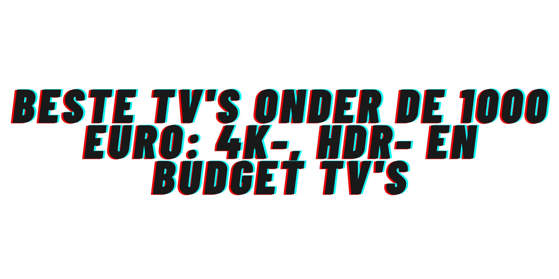 Beste tv's onder de 1000 euro: 4K-, HDR- en budget tv's