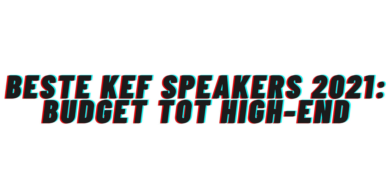 Beste KEF speakers 2021: budget tot high-end