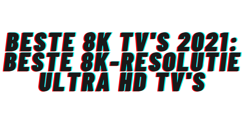 Beste 8K tv's 2021: beste 8K-resolutie ultra hd tv's