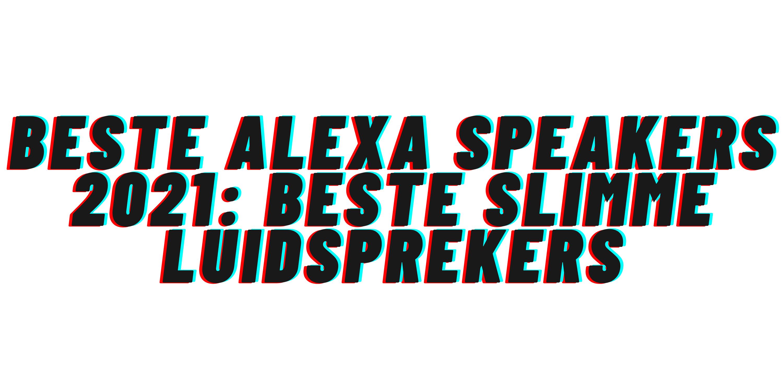 Beste Alexa speakers 2021: beste slimme luidsprekers