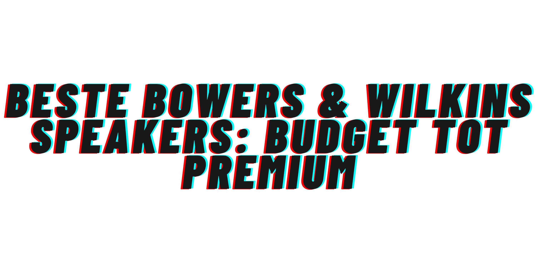 Beste Bowers & Wilkins speakers: budget tot premium