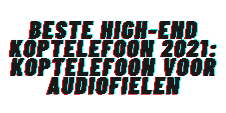 Beste high-end koptelefoon 2021: koptelefoon voor audiofielen