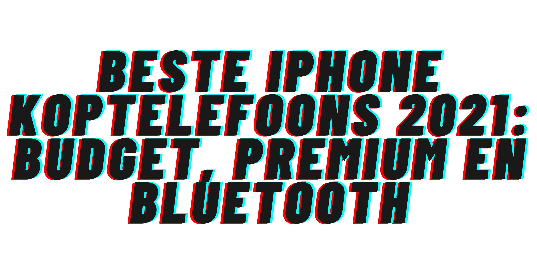 Beste iPhone koptelefoons 2021: budget, premium en bluetooth