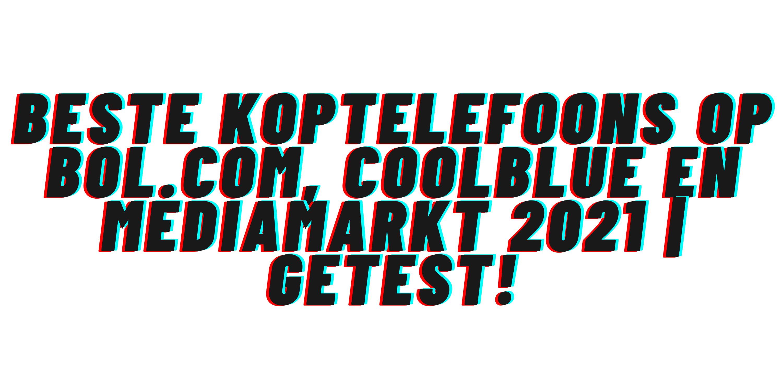 Beste koptelefoons op Bol.com, Coolblue en Mediamarkt 2021
