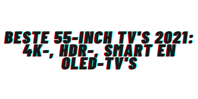 Beste 55-inch tv's 2021: 4K-, HDR-, smart en OLED-tv's