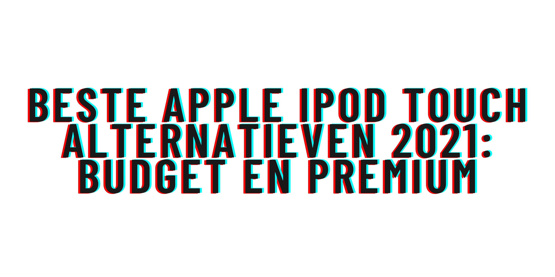 Beste Apple iPod Touch alternatieven 2021: budget en premium