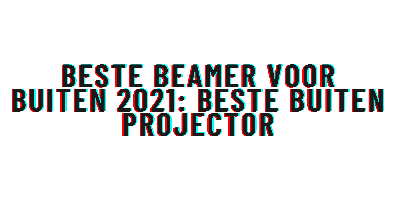 Beste Beamer voor buiten 2021: beste buiten projector