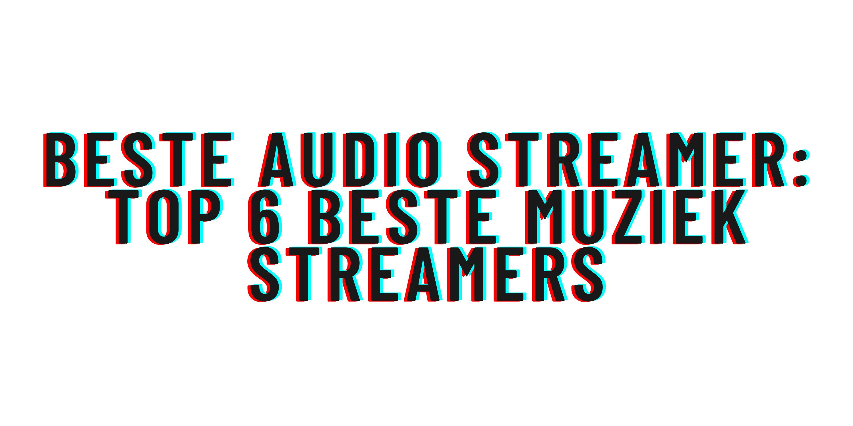 Beste audio streamer: top 6 beste muziek streamers