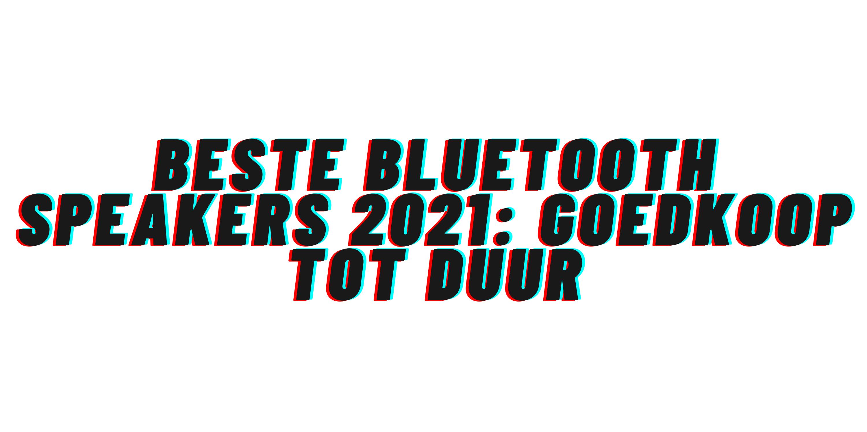 Beste bluetooth speakers 2021: goedkoop tot duur