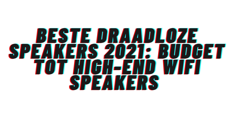 Beste draadloze speakers 2021: budget tot high-end wifi speakers