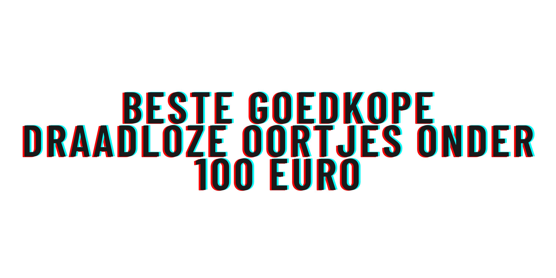 Beste goedkope draadloze oortjes onder 100 euro