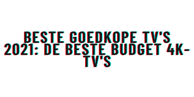 Beste goedkope tv's 2021: de beste budget 4k-tv's