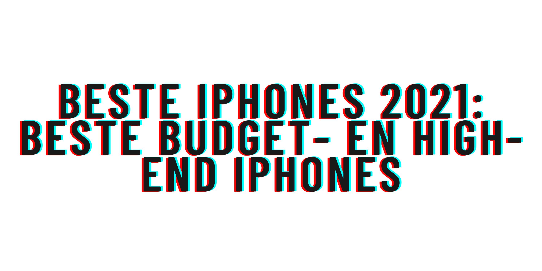 Beste iPhones 2021: beste budget- en high-end iPhones