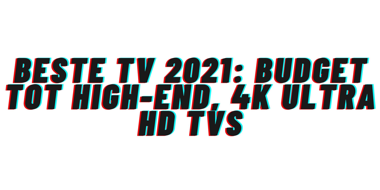 Beste tv 2021: budget tot high-end, 4K Ultra HD tvs