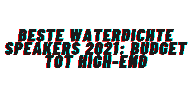 Beste waterdichte speakers 2021: budget tot high-end