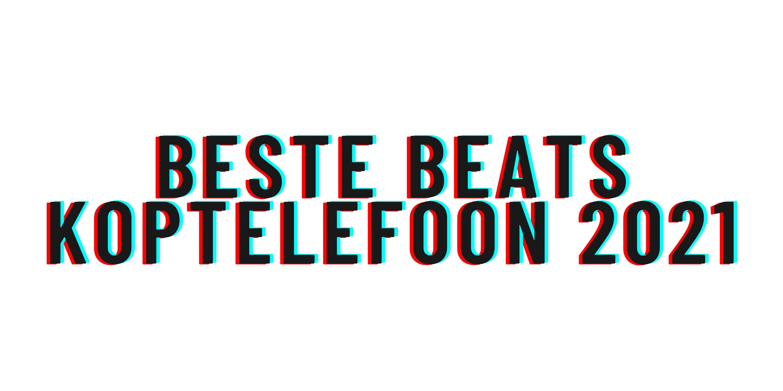 Beste Beats Koptelefoon 2021