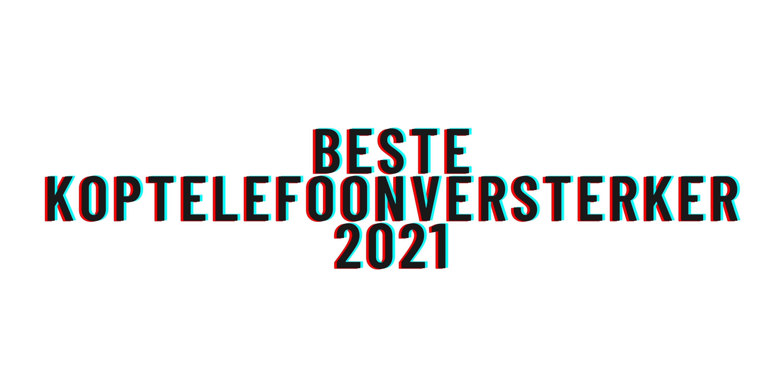 Beste koptelefoonversterker 2021