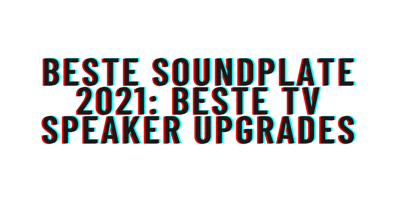 Beste soundplate 2021: beste tv speaker upgrades