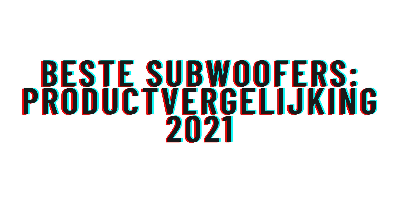Beste subwoofers: Productvergelijking 2021