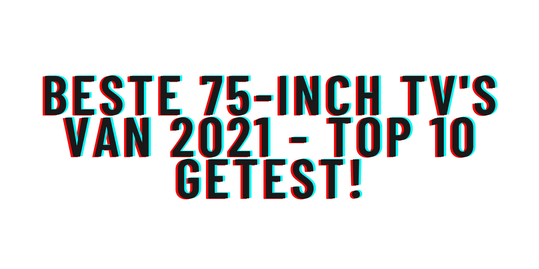 Beste 75-inch tv's van 2021 - Top 10 getest!