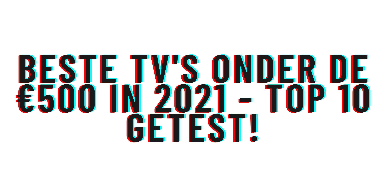 Beste tv's onder de €500 in 2021 - Top 10 getest!
